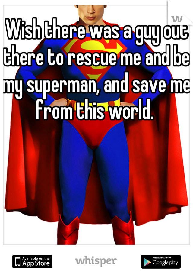 Wish there was a guy out there to rescue me and be my superman, and save me from this world.