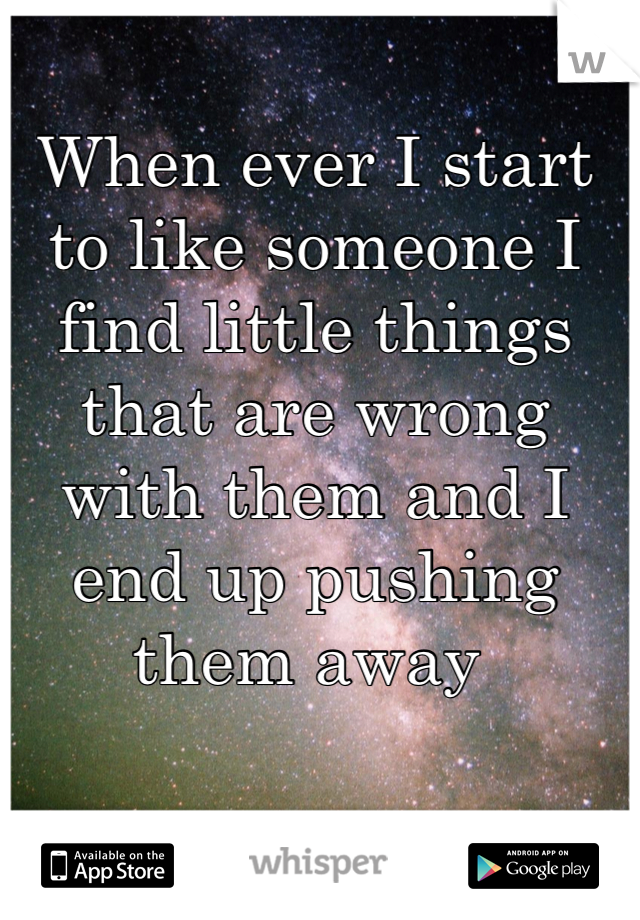 When ever I start to like someone I  find little things that are wrong with them and I end up pushing them away