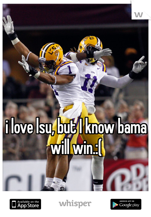 i love lsu, but I know bama will win.:(