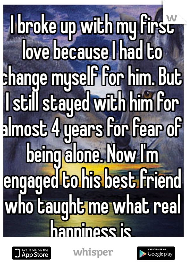 I broke up with my first love because I had to change myself for him. But I still stayed with him for almost 4 years for fear of being alone. Now I'm engaged to his best friend who taught me what real happiness is.