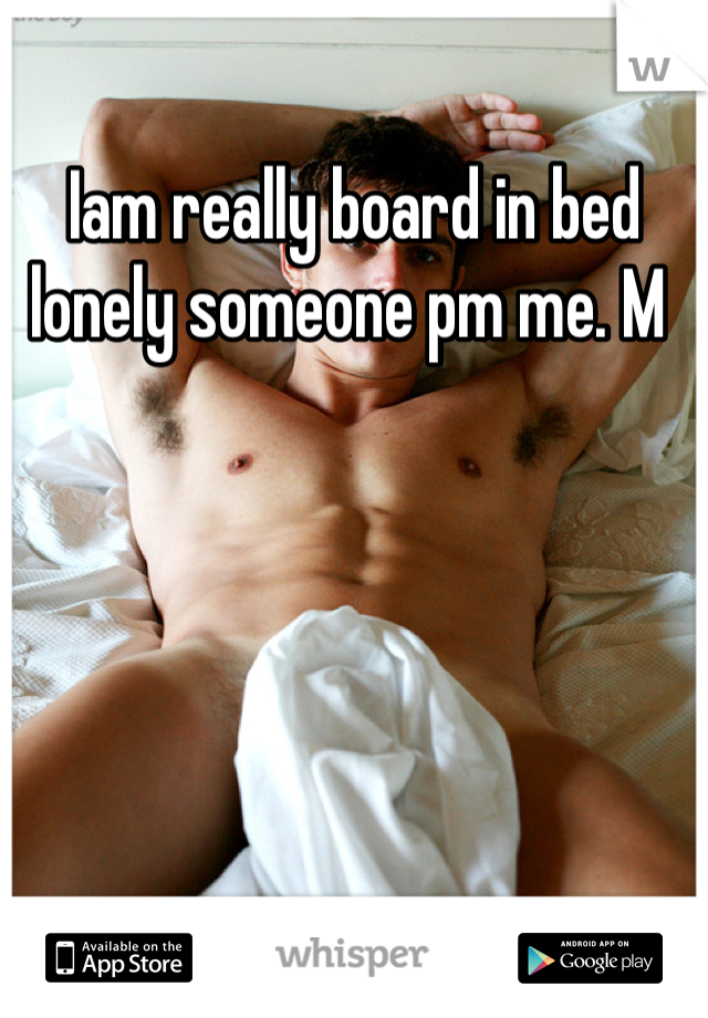 Iam really board in bed lonely someone pm me. M