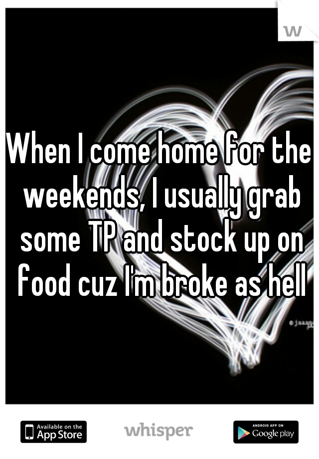 When I come home for the weekends, I usually grab some TP and stock up on food cuz I'm broke as hell