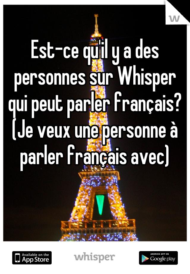 Est-ce qu'il y a des personnes sur Whisper qui peut parler français? (Je veux une personne à parler français avec)