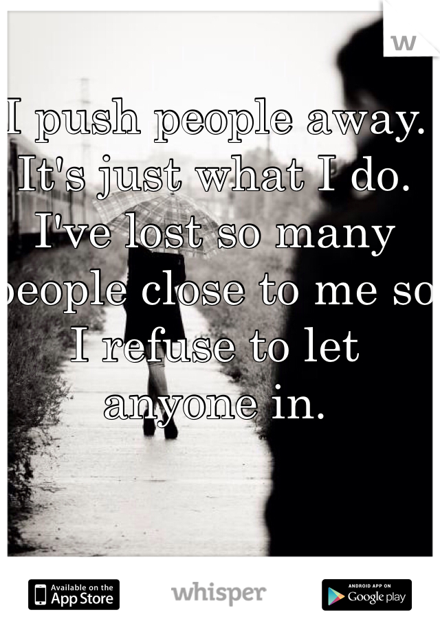 I push people away. It's just what I do. I've lost so many people close to me so I refuse to let anyone in.