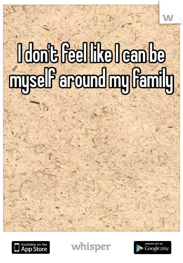 I don't feel like I can be myself around my family