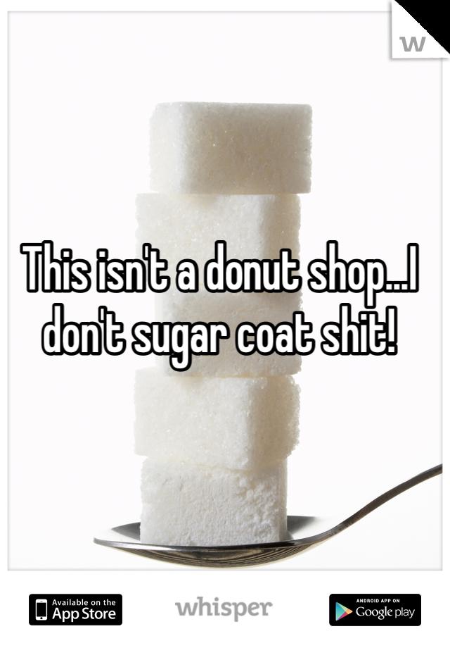 This isn't a donut shop...I don't sugar coat shit!