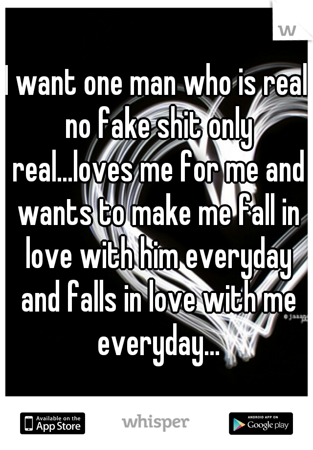 I want one man who is real no fake shit only real...loves me for me and wants to make me fall in love with him everyday and falls in love with me everyday...