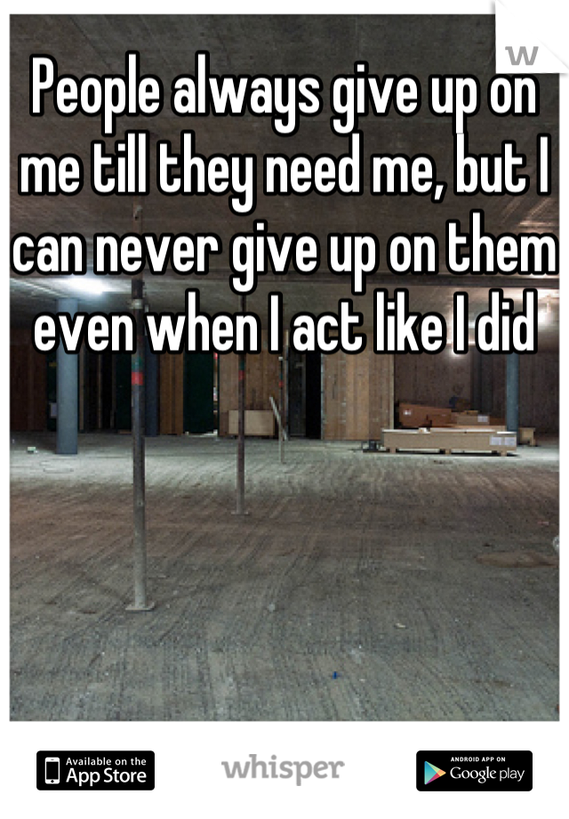 People always give up on me till they need me, but I can never give up on them even when I act like I did