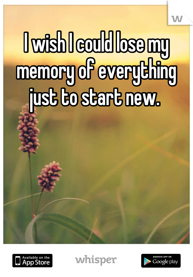 I wish I could lose my memory of everything just to start new.