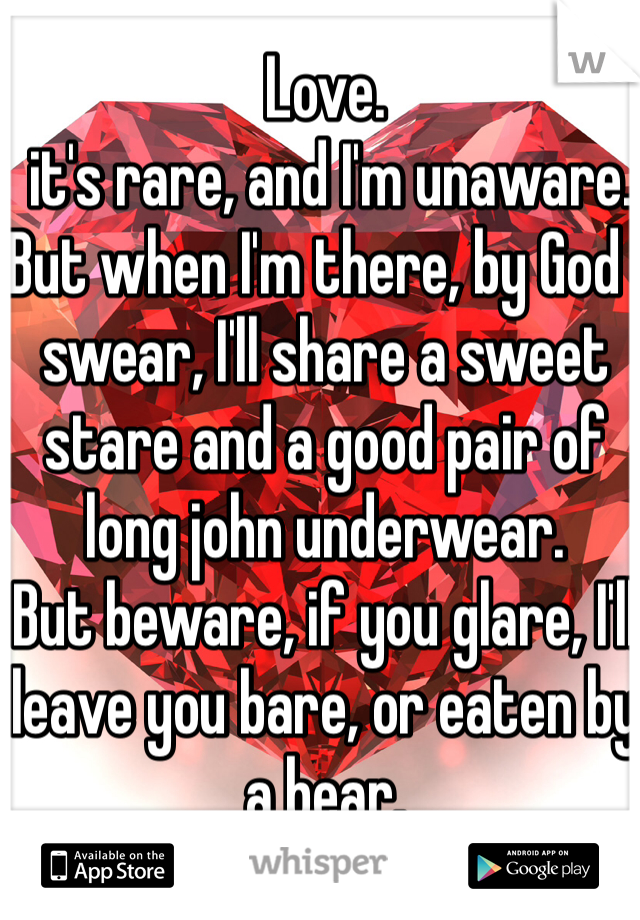 Love.   it's rare, and I'm unaware.  But when I'm there, by God I swear, I'll share a sweet stare and a good pair of long john underwear.  But beware, if you glare, I'll leave you bare, or eaten by a bear.