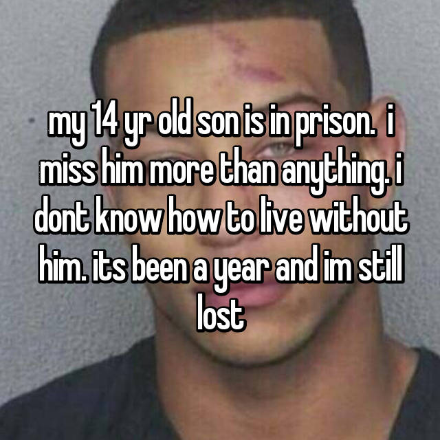 my 14 yr old son is in prison.  i miss him more than anything. i dont know how to live without him. its been a year and im still lost