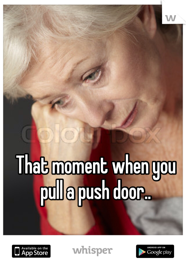 That moment when you pull a push door..