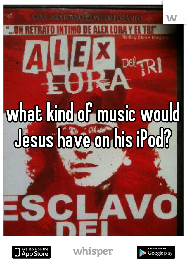 what kind of music would Jesus have on his iPod?