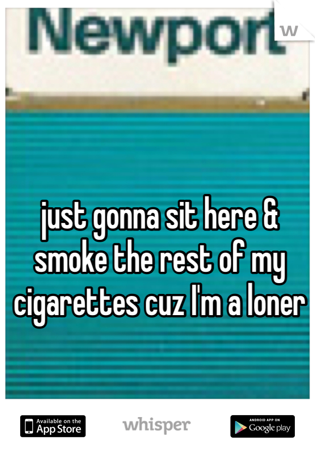 just gonna sit here & smoke the rest of my cigarettes cuz I'm a loner