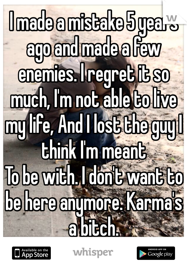 I made a mistake 5 years ago and made a few enemies. I regret it so much, I'm not able to live my life, And I lost the guy I think I'm meant To be with. I don't want to be here anymore. Karma's a bitch.