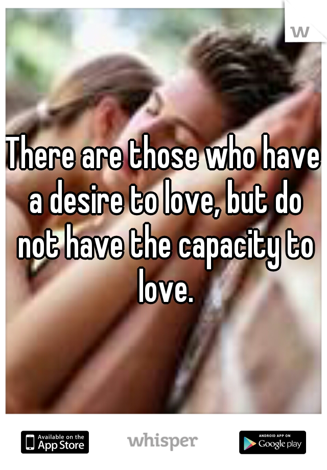 There are those who have a desire to love, but do not have the capacity to love.