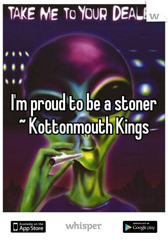 I'm proud to be a stoner ~ Kottonmouth Kings