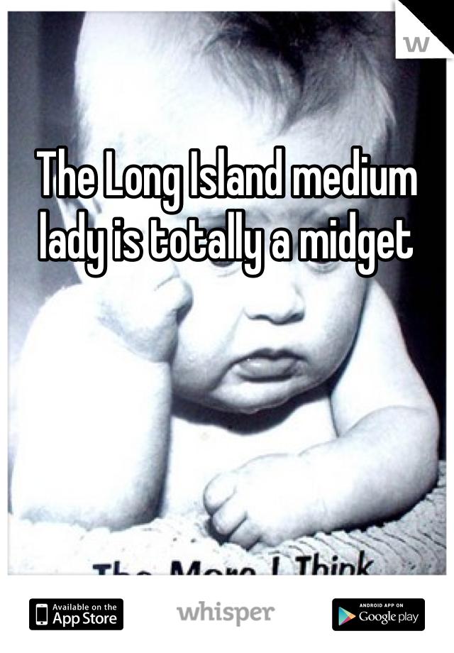 The Long Island medium lady is totally a midget