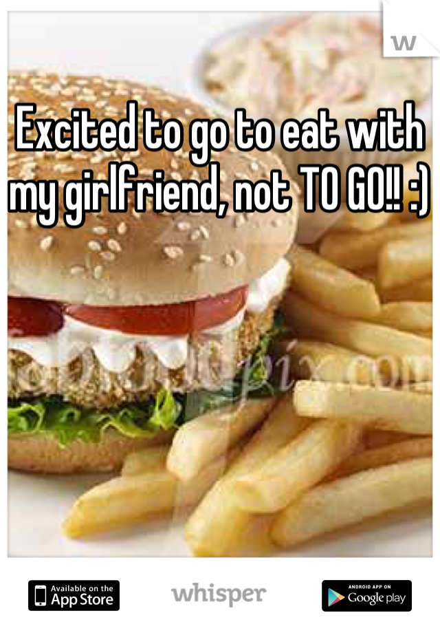 Excited to go to eat with my girlfriend, not TO GO!! :)