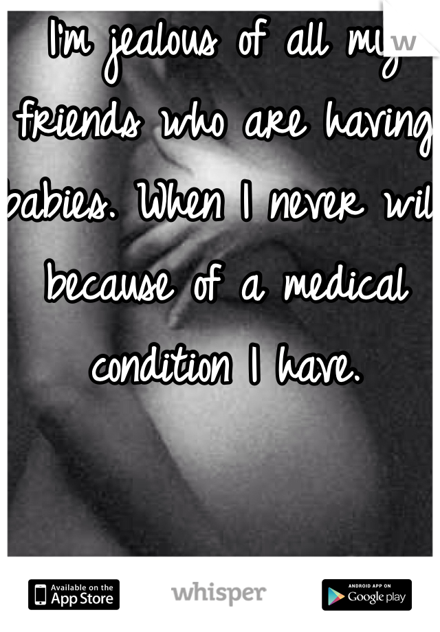 I'm jealous of all my friends who are having babies. When I never will because of a medical condition I have.