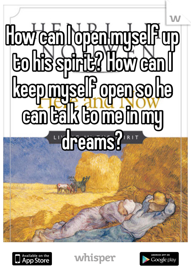 How can I open myself up to his spirit? How can I keep myself open so he can talk to me in my dreams?
