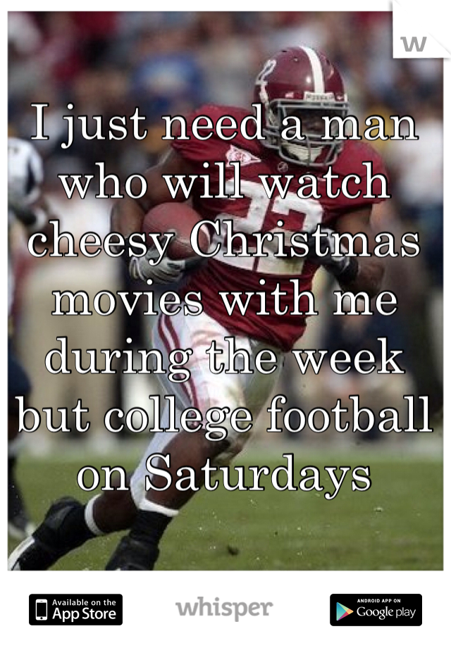 I just need a man who will watch cheesy Christmas movies with me during the week but college football on Saturdays