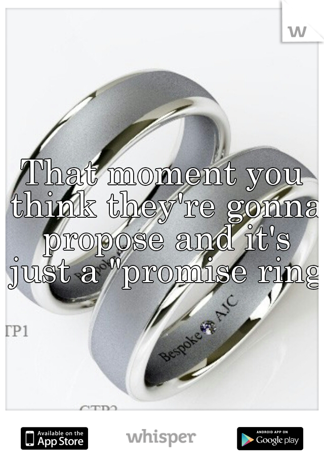 """That moment you think they're gonna propose and it's just a """"promise ring"""""""