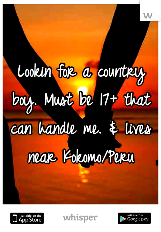 Lookin for a country boy. Must be 17+ that can handle me. & lives near Kokomo/Peru