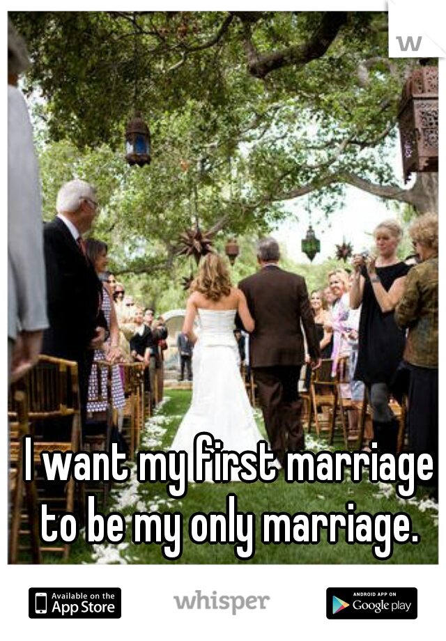 I want my first marriage to be my only marriage. ♡