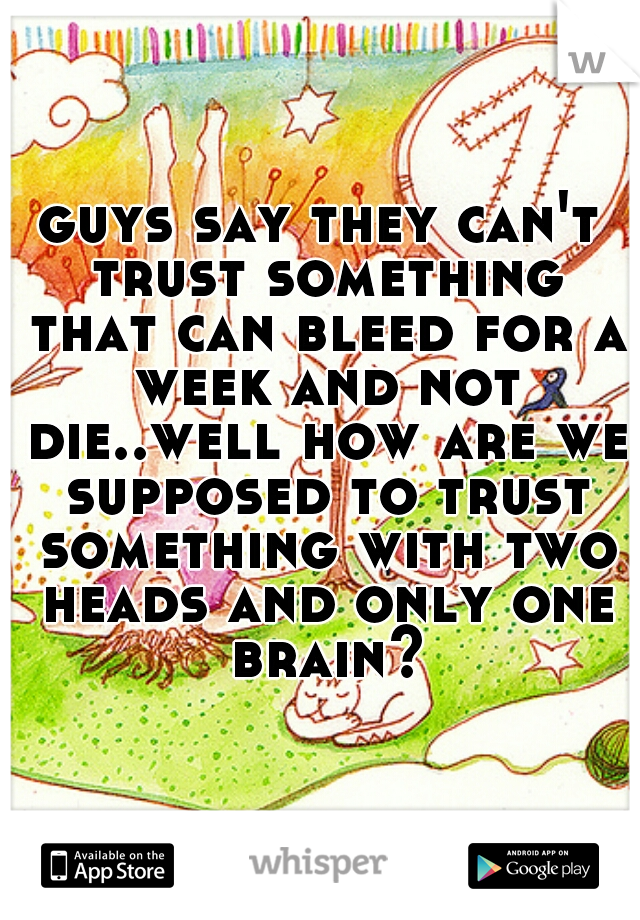 guys say they can't trust something that can bleed for a week and not die..well how are we supposed to trust something with two heads and only one brain?