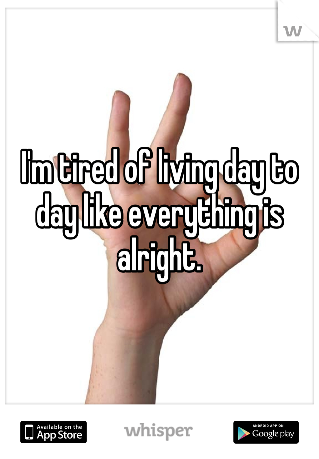 I'm tired of living day to day like everything is alright.