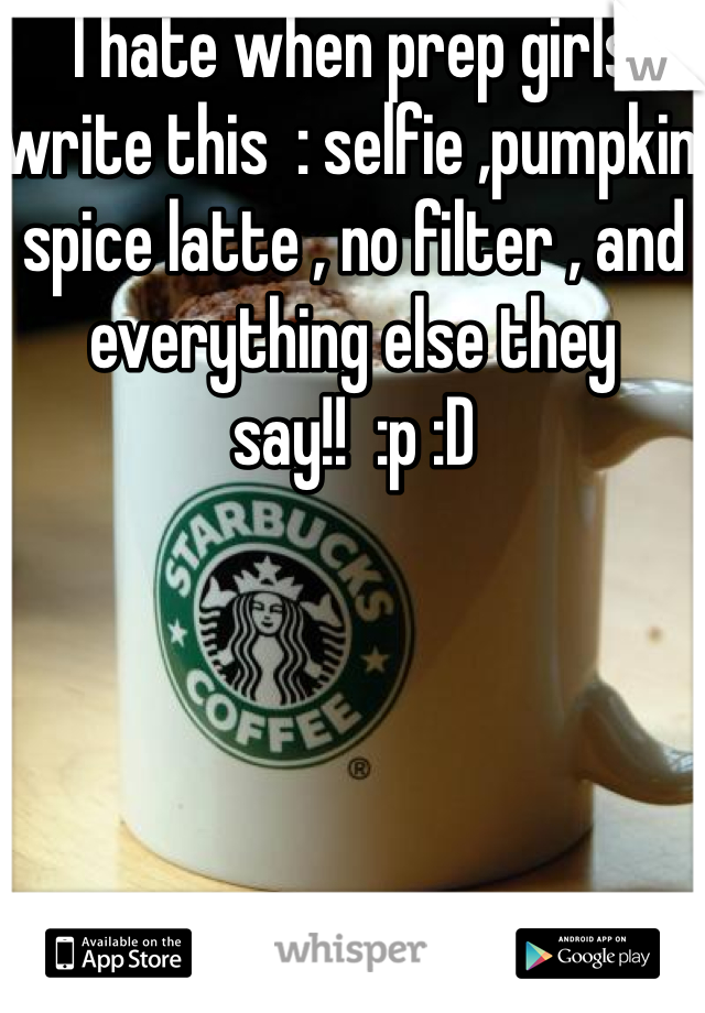 I hate when prep girls write this  : selfie ,pumpkin spice latte , no filter , and everything else they say!!  :p :D
