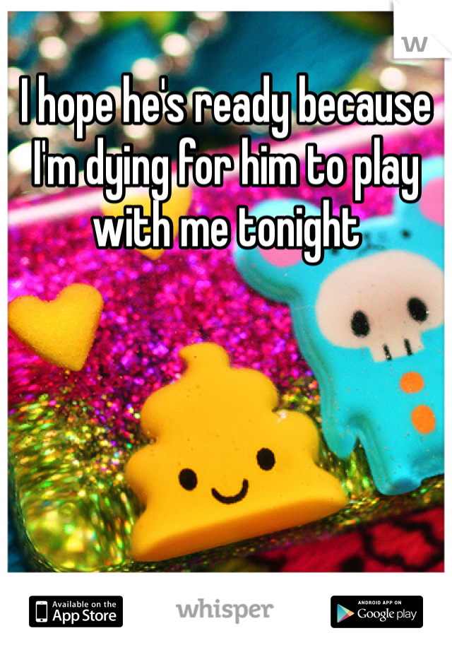 I hope he's ready because I'm dying for him to play with me tonight