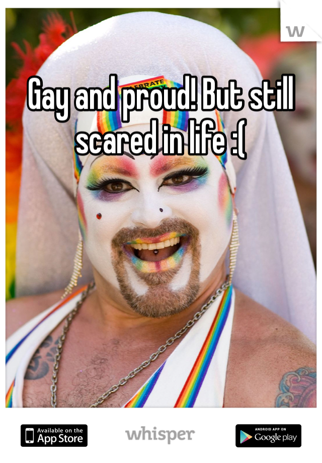 Gay and proud! But still scared in life :(