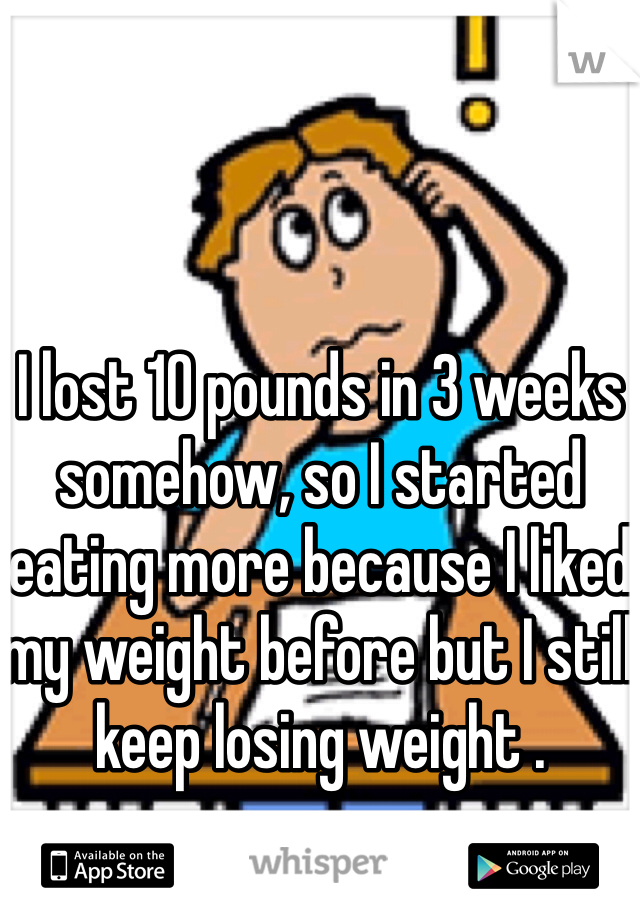 I lost 10 pounds in 3 weeks somehow, so I started eating more because I liked my weight before but I still keep losing weight .