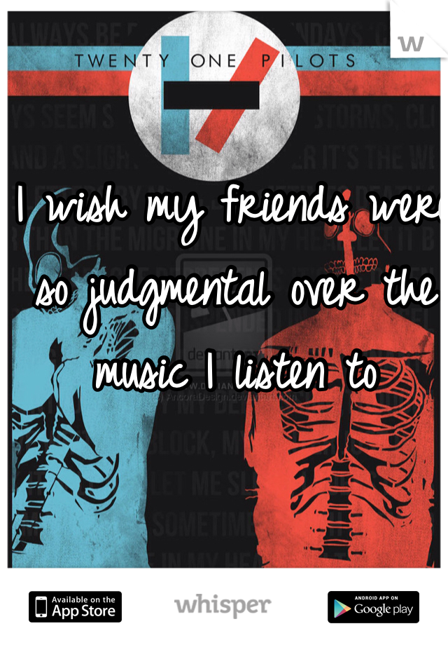 I wish my friends were so judgmental over the music I listen to