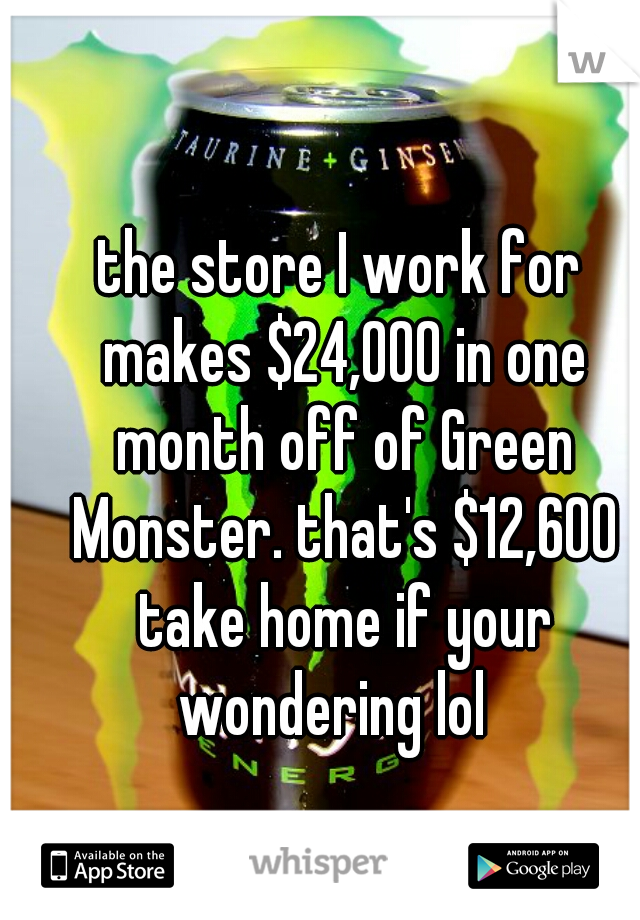 the store I work for makes $24,000 in one month off of Green Monster. that's $12,600 take home if your wondering lol