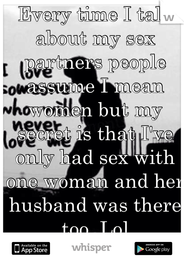 Every time I talk about my sex partners people assume I mean women but my secret is that I've only had sex with one woman and her husband was there too. Lol