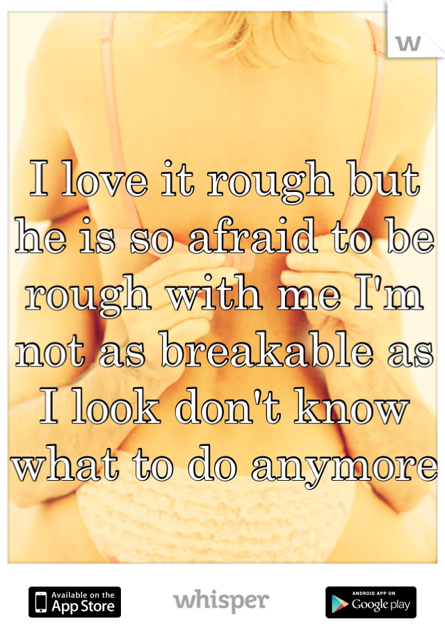 I love it rough but he is so afraid to be rough with me I'm not as breakable as I look don't know what to do anymore