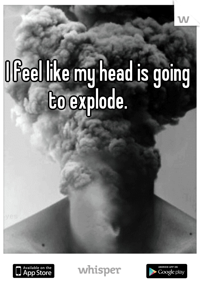 I feel like my head is going to explode.
