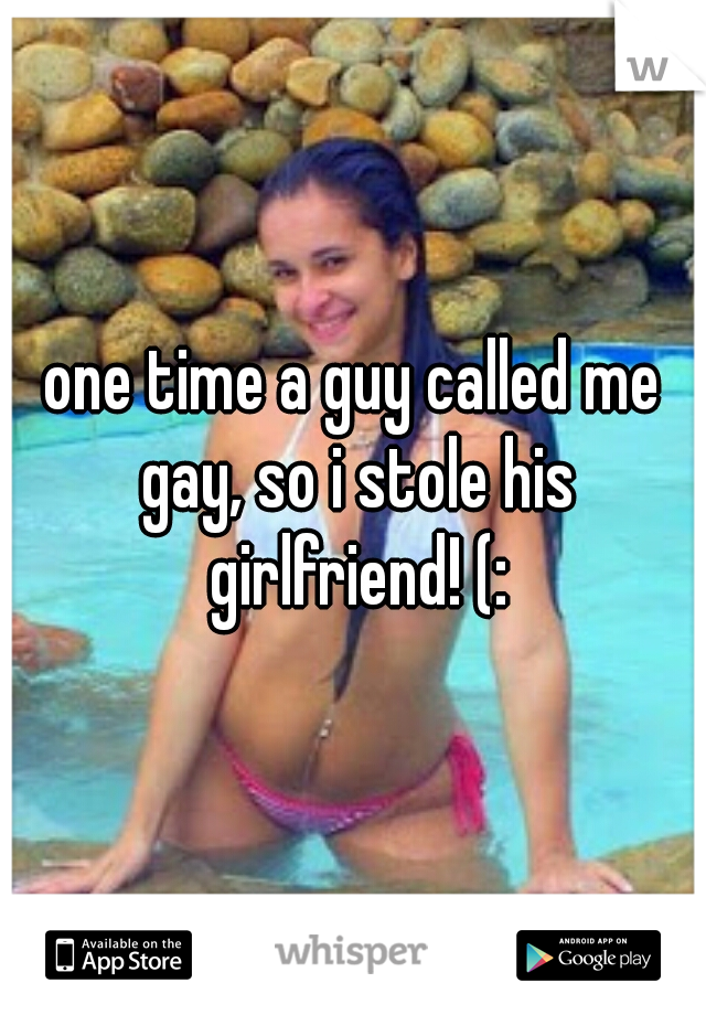 one time a guy called me gay, so i stole his girlfriend! (: