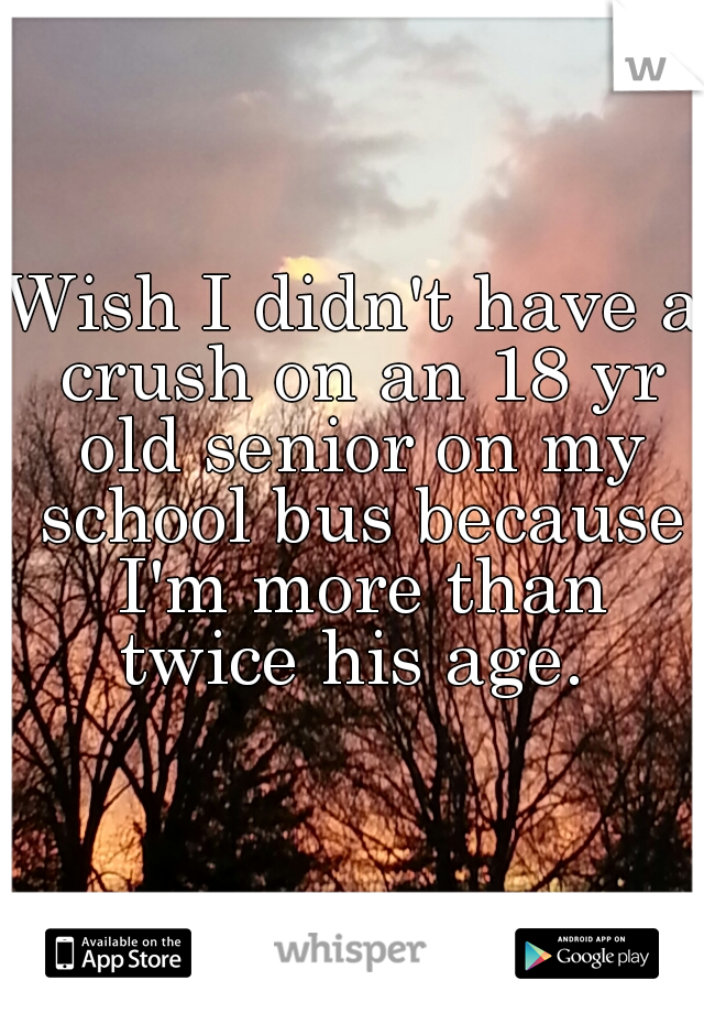 Wish I didn't have a crush on an 18 yr old senior on my school bus because I'm more than twice his age.