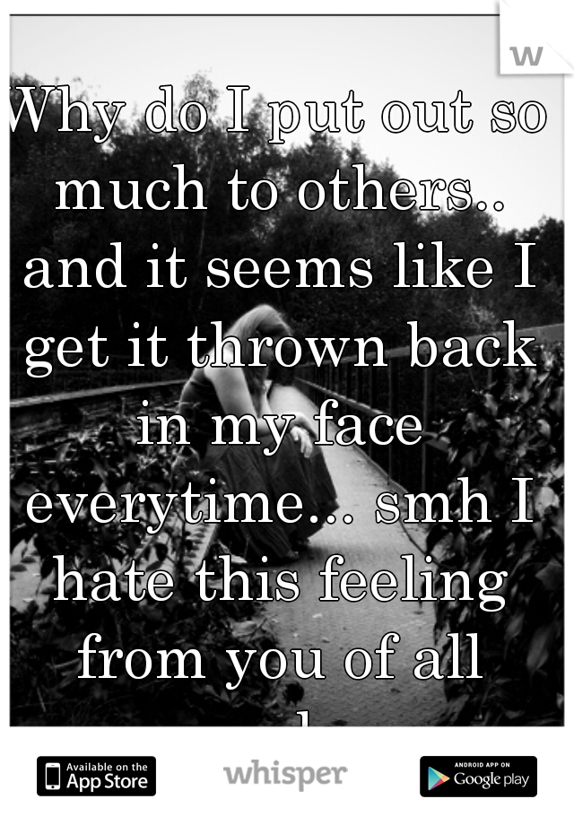 Why do I put out so much to others.. and it seems like I get it thrown back in my face everytime... smh I hate this feeling from you of all people..