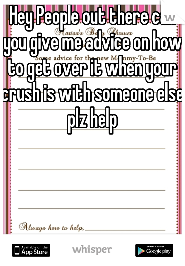 Hey People out there can you give me advice on how to get over it when your crush is with someone else plz help
