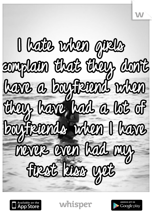 I hate when girls complain that they don't have a boyfriend when they have had a lot of boyfriends when I have never even had my first kiss yet