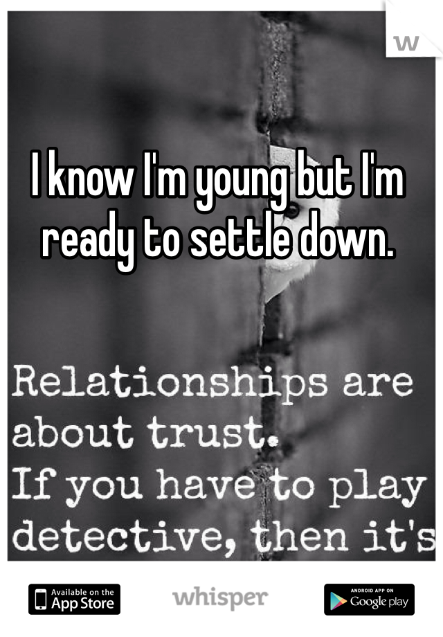 I know I'm young but I'm ready to settle down.