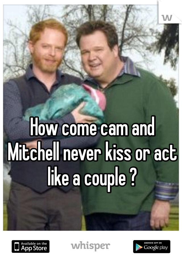 How come cam and Mitchell never kiss or act like a couple ?