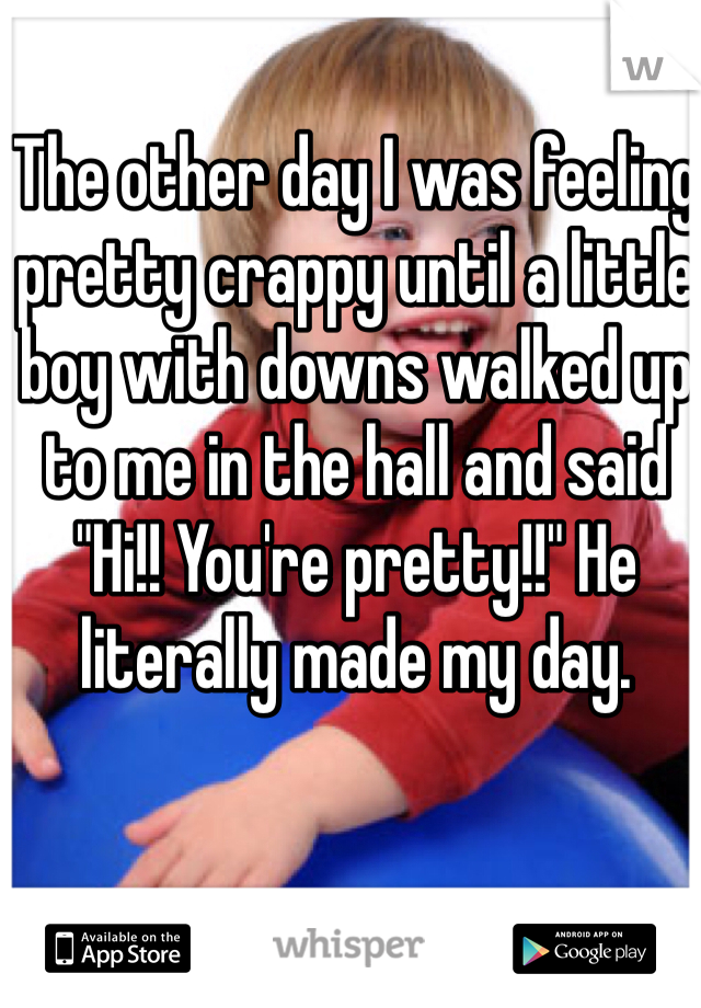 """The other day I was feeling pretty crappy until a little boy with downs walked up to me in the hall and said """"Hi!! You're pretty!!"""" He literally made my day."""