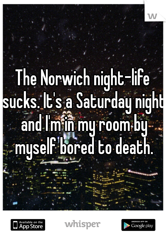 The Norwich night-life sucks. It's a Saturday night and I'm in my room by myself bored to death.