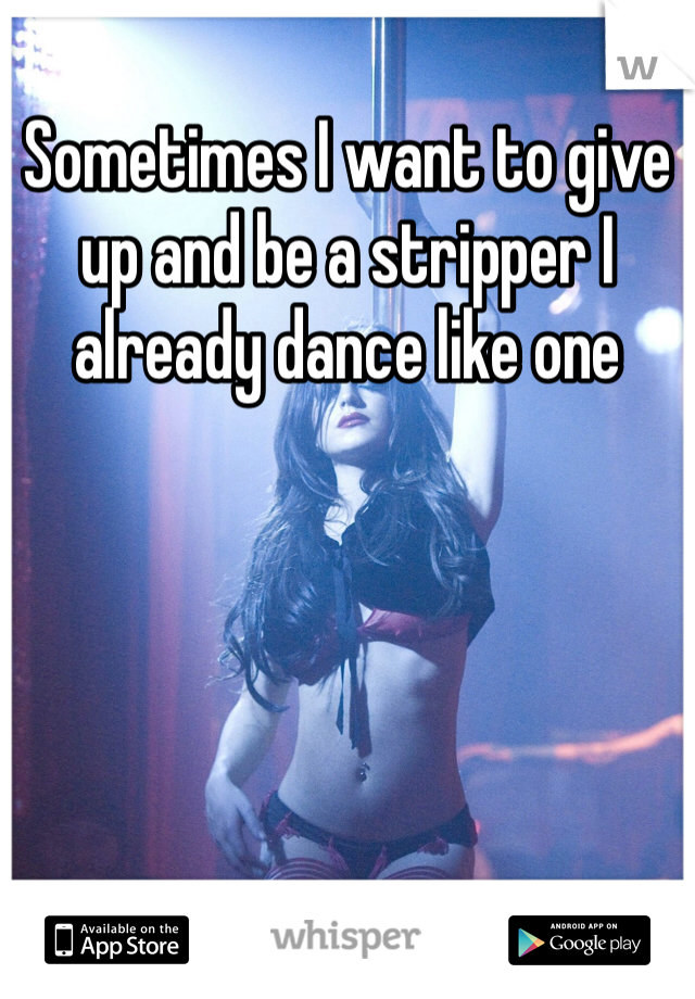 Sometimes I want to give up and be a stripper I already dance like one